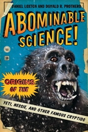 Abominable Science - Origins of the Yeti, Nessie, and other Famous Cryptids ebook by Daniel Loxton,Donald R. Prothero