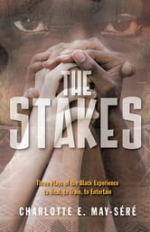 The Stakes: Three Plays of the Black Experience - To Heal, to Train, to Entertain ebook by Charlotte E. May-Séré