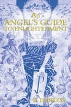 An Angel's Guide to Enlightenment ebook by B. Empress