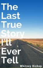 The Last True Story I'll Ever Tell ebook by Whitney Bishop