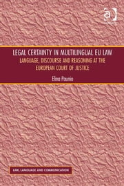 Legal Certainty in Multilingual EU Law - Language, Discourse and Reasoning at the European Court of Justice ebook by Dr Elina Paunio,Professor Vijay K Bhatia,Ms Anne Wagner