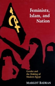 Feminists, Islam, and Nation: Gender and the Making of Modern Egypt ebook by Badran, Margot