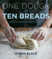 One Dough, Ten Breads - Making Great Bread by Hand ebook by Sarah Black,Amy Scherber