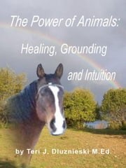 The Power of Animals: Healing, Grounding, and Intuition ebook by Teri J. Dluznieski M.Ed.