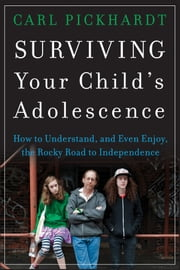Surviving Your Child's Adolescence - How to Understand, and Even Enjoy, the Rocky Road to Independence ebook by Carl Pickhardt
