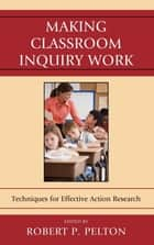Making Classroom Inquiry Work ebook by Robert P. Pelton,Ellen Ballock,Sean F. Biancaniello,Stefan L. Biancaniello,Barbara Bisset,Frances Bond,Rachel Carpenter,Linda A. Catelli,Reagan Curtis,Stephanie Cucunato,Diane Davis,Marjorie Leppo,Stephen L. Maltese Jr,David W. Nicholson,Neal Shambaugh,, JaciWebb-Dempsey
