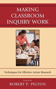Making Classroom Inquiry Work - Techniques for Effective Action Research ebook by Robert P. Pelton,Ellen Ballock,Sean F. Biancaniello,Stefan L. Biancaniello,Barbara Bisset,Frances Bond,Rachel Carpenter,Linda A. Catelli,Reagan Curtis,Stephanie Cucunato,Diane Davis,Marjorie Leppo,Stephen L. Maltese Jr,David W. Nicholson,Neal Shambaugh,, JaciWebb-Dempsey