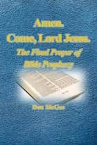 Amen. Come, Lord Jesus. - The Final Prayer of Bible Prophecy ebook by Don McGee