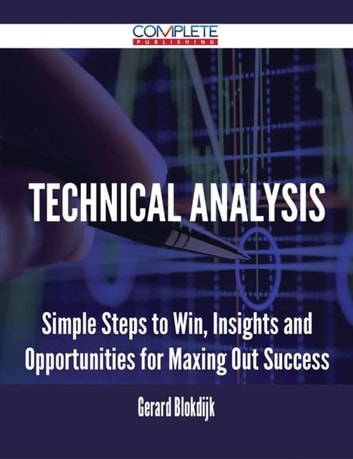 Technical Analysis - Simple Steps to Win, Insights and Opportunities for Maxing Out Success ebook by Gerard Blokdijk
