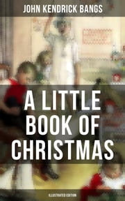 A LITTLE BOOK OF CHRISTMAS (Illustrated Edition) - Children's Classic - Humorous Stories & Poems for the Holiday Season: A Toast To Santa Clause, A Merry Christmas Pie, The Child Who Had Everything But, A Holiday Wish, The House of the Seven Santas… ebook by John Kendrick Bangs