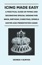Icing Made Easy - A Practical Guide of Piping and Decorating Special Designs for Bride, Birthday, Christmas, Simnels Easter and Presentation Cakes ebook by George F. Burton