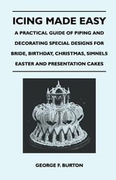 Icing Made Easy - A Practical Guide of Piping and Decorating Special Designs for Bride, Birthday, Christmas, Simnels Easter and Presentation Cakes ebook by George F. Burton,