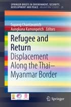 Refugee and Return - Displacement along the Thai-Myanmar Border ebook by Supang Chantavanich, Aungkana Kamonpetch