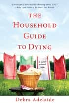 The Household Guide to Dying - A Novel About Life ebook by Debra Adelaide