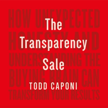 Transparency Sale, The - How Unexpected Honesty and Understanding the Buying Brain Can Transform Your Results audiobook by Todd Caponi