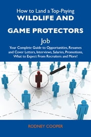 How to Land a Top-Paying Wildlife and game protectors Job: Your Complete Guide to Opportunities, Resumes and Cover Letters, Interviews, Salaries, Promotions, What to Expect From Recruiters and More ebook by Cooper Rodney