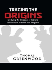 Tracing the Origins - Studying the Lineage of Indiana University's Martial Arts Program ebook by Thomas Greenwood