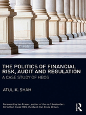 The Politics of Financial Risk, Audit and Regulation - A Case Study of HBOS ebook by Atul K. Shah