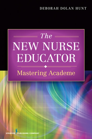 The New Nurse Educator - Mastering Academe ebook by Deborah Dolan Hunt, PhD, RN