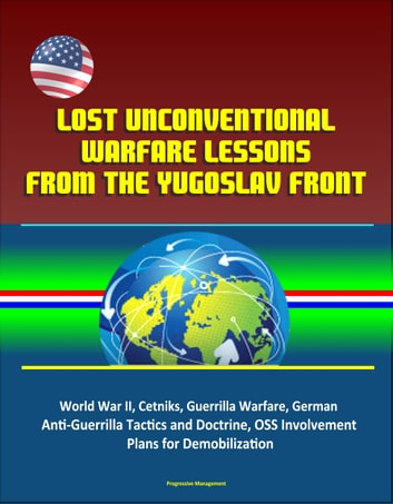 Lost Unconventional Warfare Lessons from the Yugoslav Front: World War II, Cetniks, Guerrilla Warfare, German Anti-Guerrilla Tactics and Doctrine, OSS Involvement, Plans for Demobilization ebook by Progressive Management