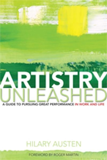 Artistry Unleashed - A Guide to Pursuing Great Performance in Work and Life ebook by Hilary Austen