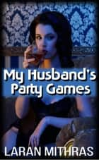 My Husband's Party Games ebook by Laran Mithras