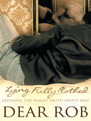 Lying Fully Clothed - Exposing The Naked Truth About Men ebook by Dear Rob