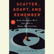 Scatter, Adapt, and Remember - How Humans Will Survive a Mass Extinction audiobook by Annalee Newitz