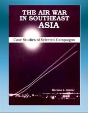 The Air War in Southeast Asia: Case Studies of Selected Campaigns - Vietnam War, Ho Chi Minh Trail, Linebacker, All-weather Bombing, Strike Patterns, Campaign Impact ebook by Progressive Management
