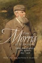Tom Morris of St Andrews - The Colossus of Golf 1821 - 1908 ebook by David Malcolm, Peter E. Crabtree, Peter E. Crabtree