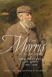 Tom Morris of St Andrews - The Colossus of Golf 1821 - 1908 ebook by David Malcolm,Peter E. Crabtree,Peter E. Crabtree