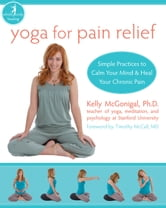 Yoga for Pain Relief - Simple Practices to Calm Your Mind and Heal Your Chronic Pain ebook by Kelly McGonigal, PhD
