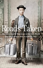 Roads Taken - The Great Jewish Migrations to the New World and the Peddlers Who Forged the Way ebook by Hasia R. Diner