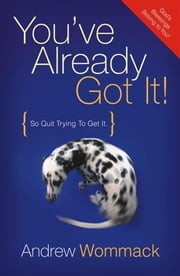 You've Already Got It: So Quit Trying to Get It ebook by Andrew Wommack