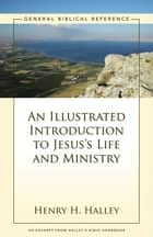 An Illustrated Introduction to Jesus's Life and Ministry - A Zondervan Digital Short ebook by Henry H. Halley