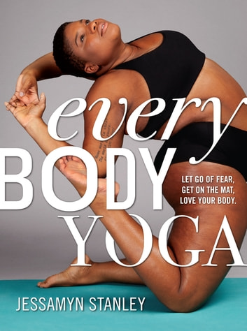 Every Body Yoga - Let Go of Fear, Get On the Mat, Love Your Body. ebook by Jessamyn Stanley