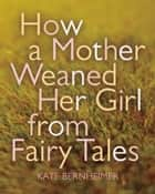 How a Mother Weaned Her Girl from Fairy Tales ebook by Kate Bernheimer,Catherine Eyde