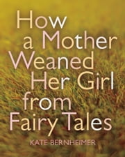 How a Mother Weaned Her Girl from Fairy Tales - and Other Stories ebook by Kate Bernheimer,Catherine Eyde