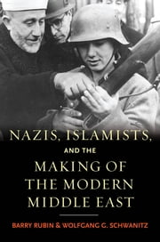 Nazis, Islamists, and the Making of the Modern Middle East ebook by Barry Rubin,Wolfgang G. Schwanitz