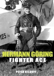 Herman Goring Fighter Ace - The World War I Career of German's Most Infamous Airman ebook by Peter Kilduff