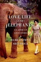Love, Life, and Elephants ebook by Daphne Sheldrick