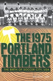 The 1975 Portland Timbers - The Birth of Soccer City, USA ebook by Michael Orr