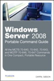 Windows Server 2008 Portable Command Guide - MCTS 70-640, 70-642, 70-643, and MCITP 70-646, 70-647 ebook by Darril Gibson