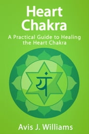 Heart Chakra - A Practical Guide to Healing the Heart Chakra ebook by Avis J. Williams