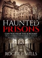 Haunted Prisons: Can You Hear The Screams? True Stories From The Scariest Penitentiaries On Earth - Haunted Prisons, #1 ebook by Roger P. Mills
