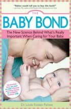 The Baby Bond - The New Science Behind What's Really Important When Caring for Your Baby ebook by Linda Folden  Palmer