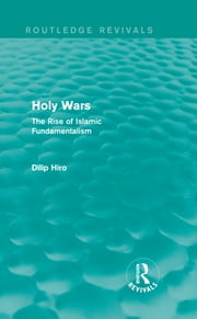 Holy Wars (Routledge Revivals) - The Rise of Islamic Fundamentalism ebook by Dilip Hiro