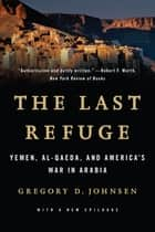 The Last Refuge: Yemen, al-Qaeda, and America's War in Arabia ebook by Gregory Johnsen