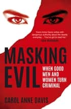 Masking Evil: When Good Men and Women Turn Criminal ebook by Carol Anne Davis