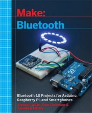 Make: Bluetooth - Bluetooth LE Projects with Arduino, Raspberry Pi, and Smartphones ebook by Alasdair  Allan,Don Coleman,Sandeep Mistry